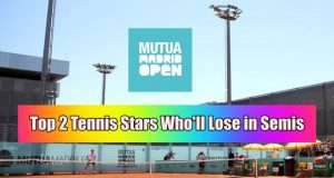 2 Tennis Stars Who'll lose Madrid Open Semifinals